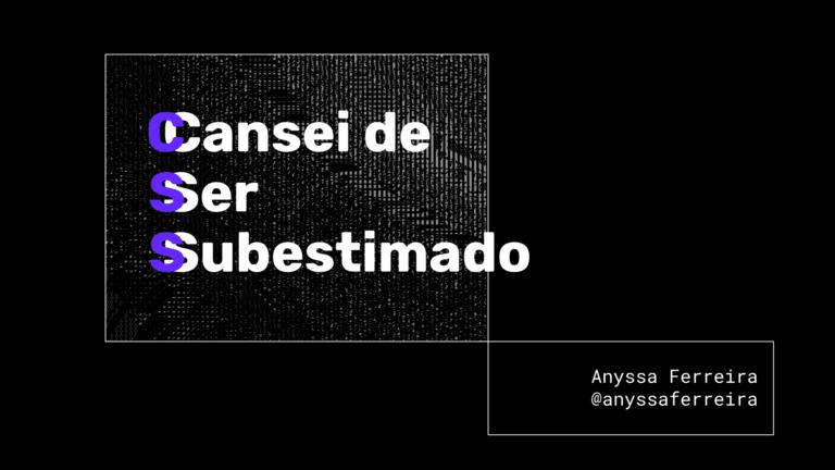 Palavra CSS escrita na vertical com cada letra sendo acrônimo para a frase Cansei de Ser Subestimado. Com menor destaque, está escrito Anyssa Ferreira.