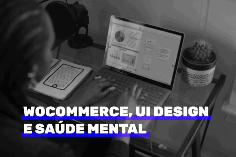 WooCommerce, UI Design e saúde mental. Imagem ilustrativa.
