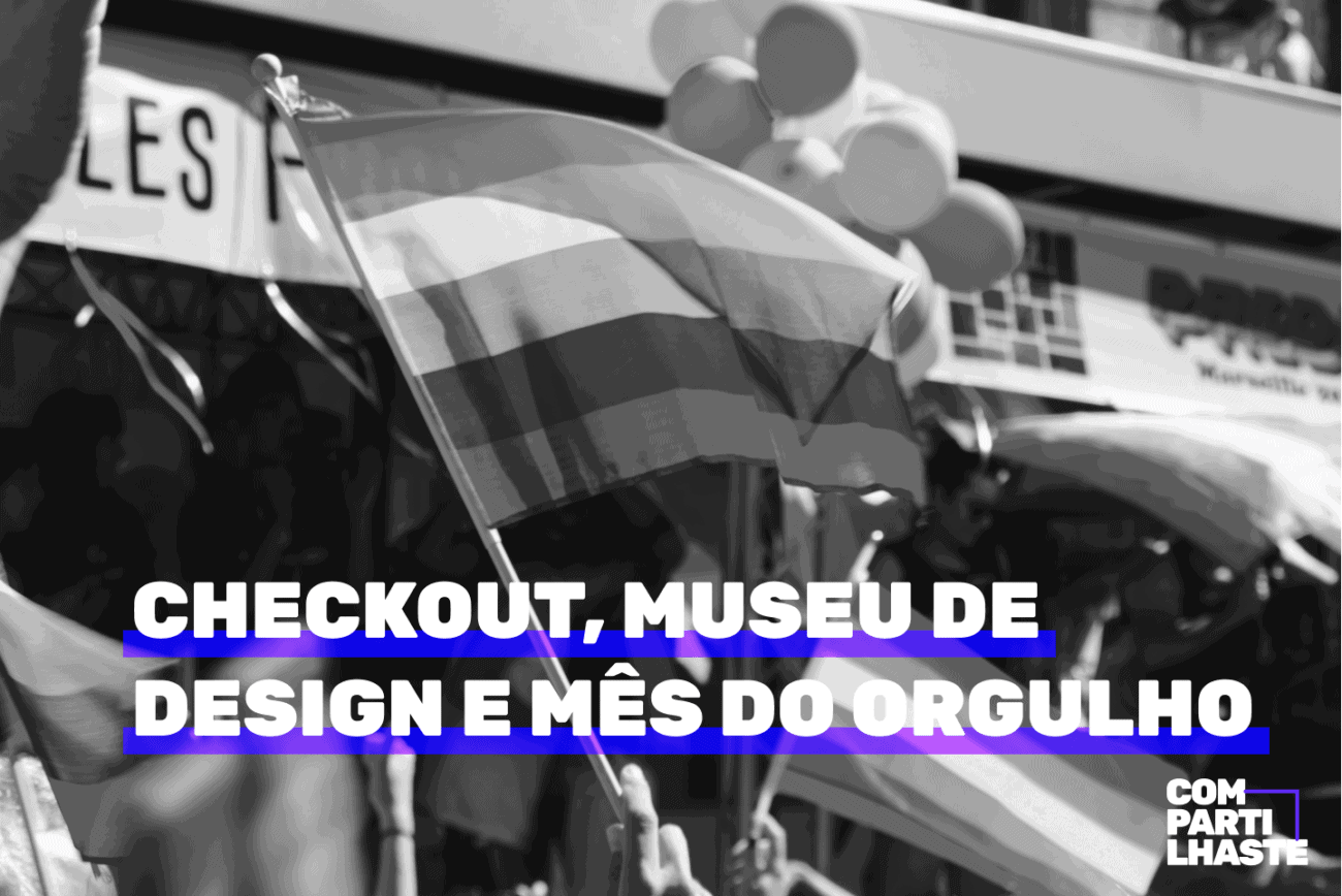 Checkout, museu de design e mês do Orgulho. Imagem ilustrativa.