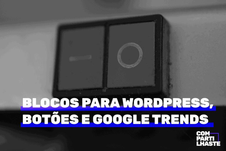 Blocos para WordPress, botões e google trends