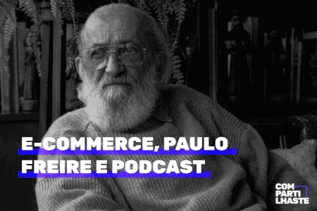 E-commerce, Paulo Freire e podcast.